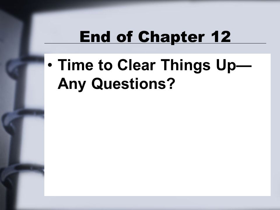 End of Chapter 12 Time to Clear Things Up— Any Questions