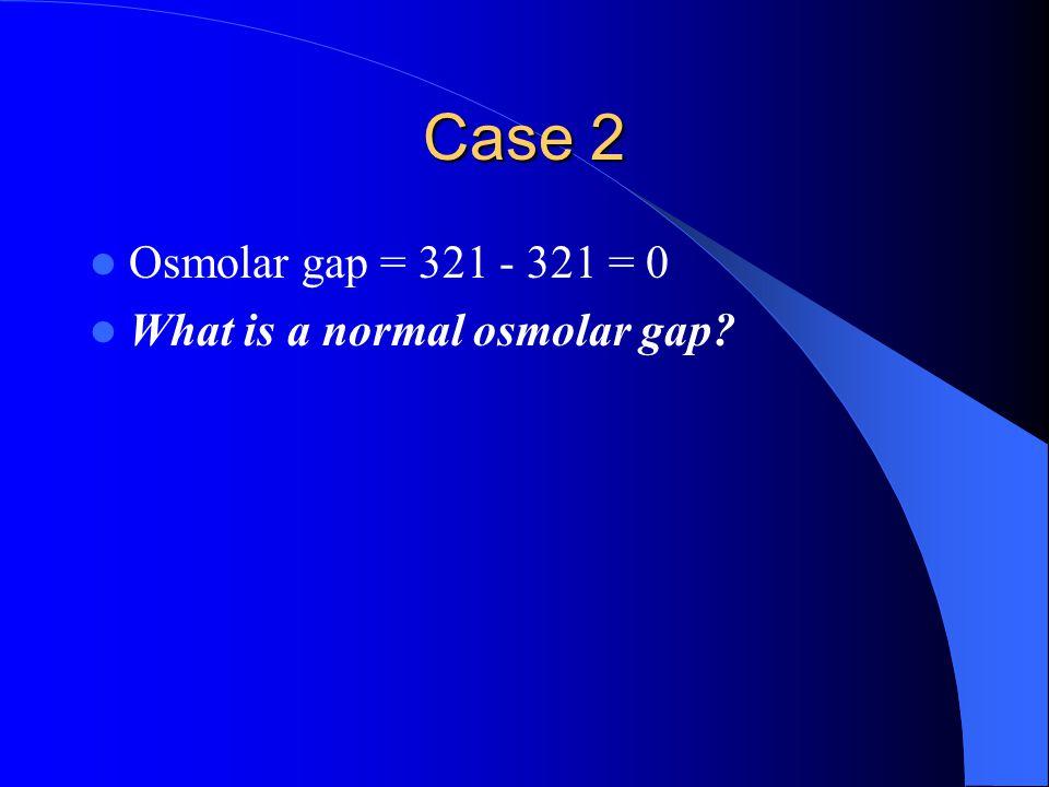Case 2 Osmolar gap = 321 - 321 = 0 What is a normal osmolar gap