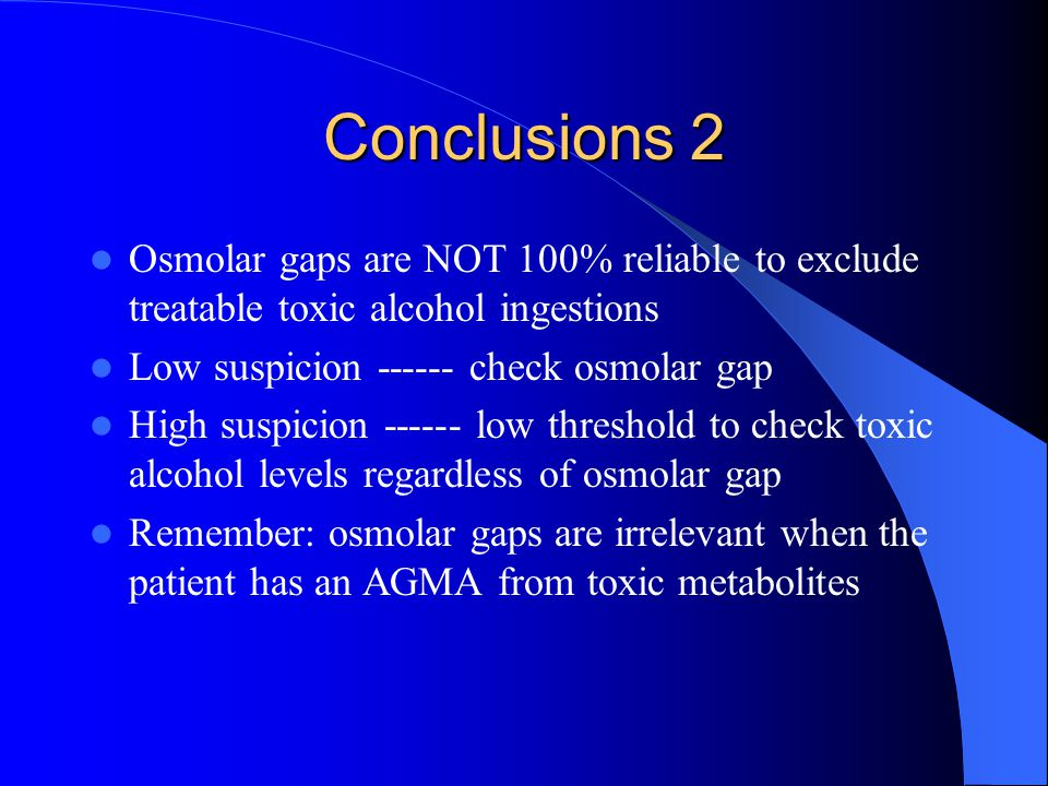 Conclusions 2 Osmolar gaps are NOT 100% reliable to exclude treatable toxic alcohol ingestions. Low suspicion ------ check osmolar gap.