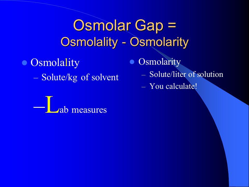Osmolar Gap = Osmolality - Osmolarity