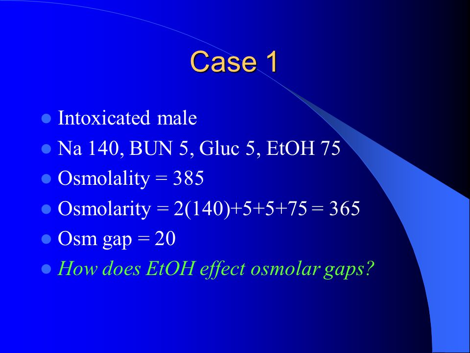 Case 1 Intoxicated male Na 140, BUN 5, Gluc 5, EtOH 75