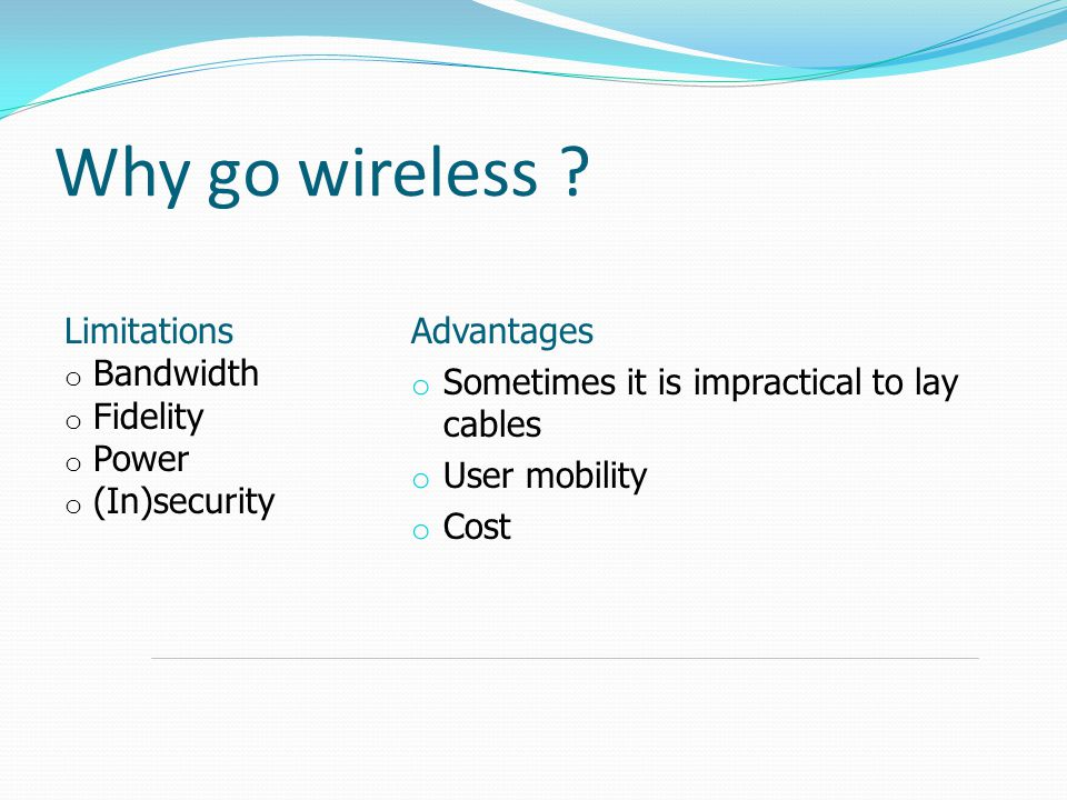 Why go wireless Limitations Bandwidth Fidelity Power (In)security