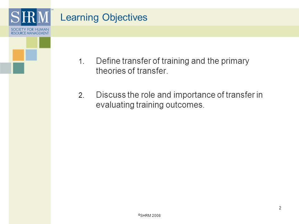 Learning Objectives Define transfer of training and the primary theories of transfer.