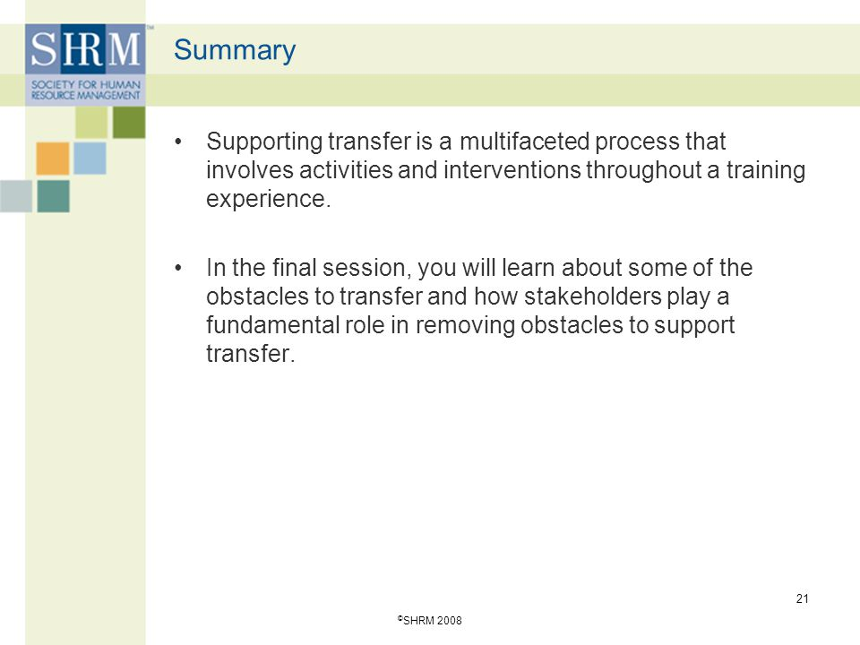 Summary Supporting transfer is a multifaceted process that involves activities and interventions throughout a training experience.