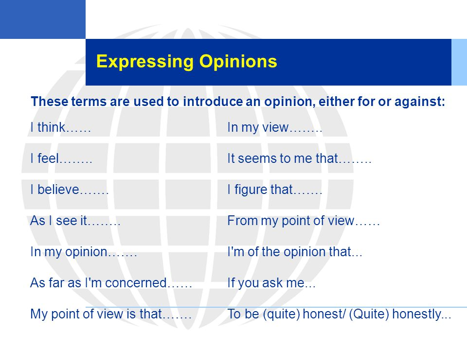 Expressing Opinions These terms are used to introduce an opinion, either for or against: I think……