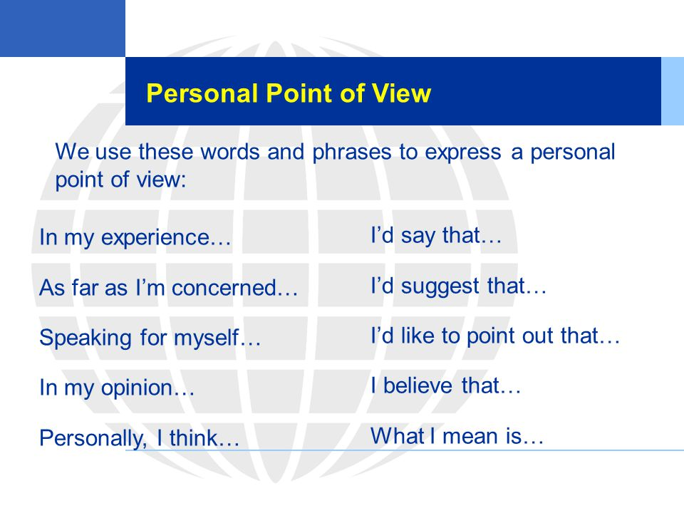 Personal Point of View We use these words and phrases to express a personal point of view: In my experience…