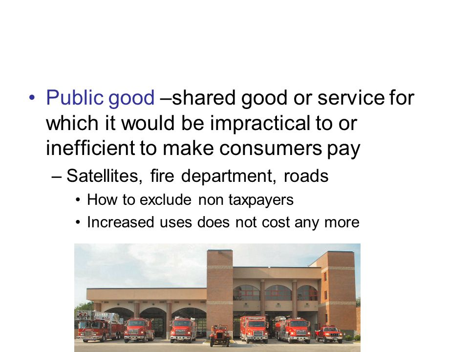 Public good –shared good or service for which it would be impractical to or inefficient to make consumers pay