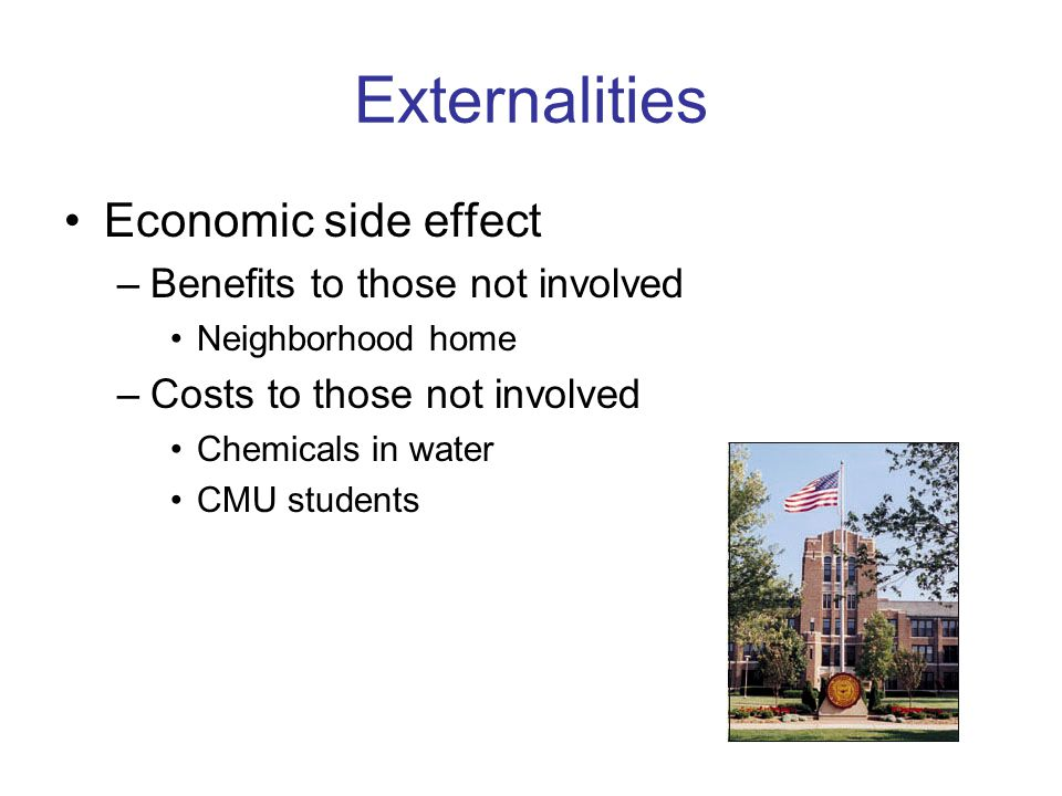 Externalities Economic side effect Benefits to those not involved