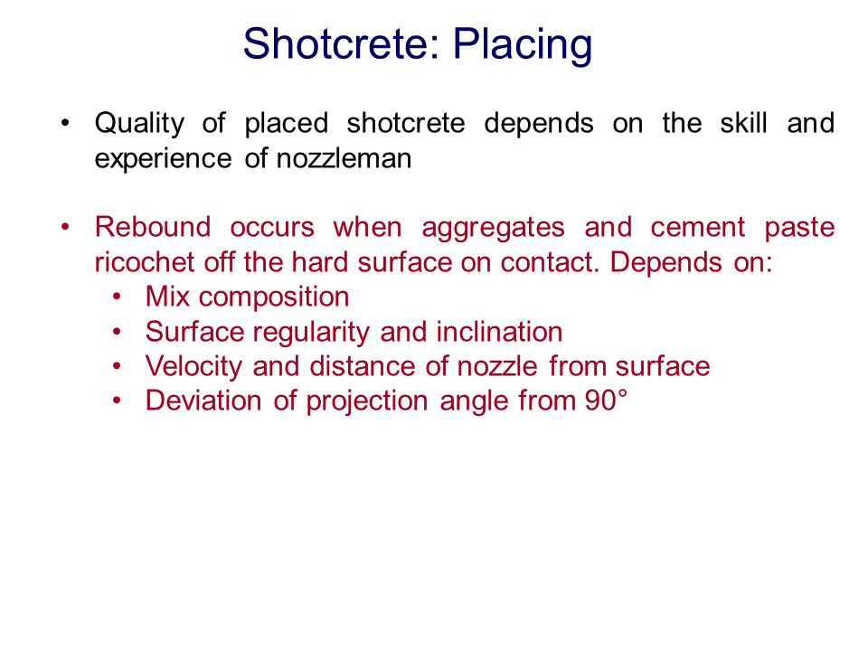 Shotcrete: Placing Quality of placed shotcrete depends on the skill and experience of nozzleman.