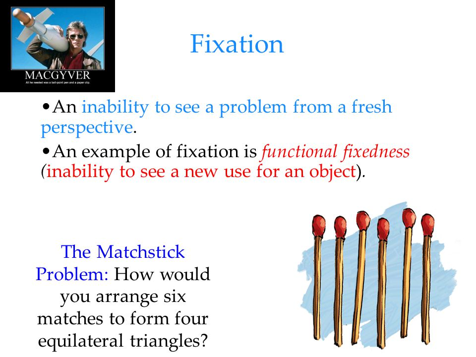 Fixation An inability to see a problem from a fresh perspective.