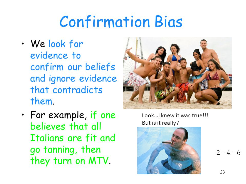 Confirmation Bias We look for evidence to confirm our beliefs and ignore evidence that contradicts them.