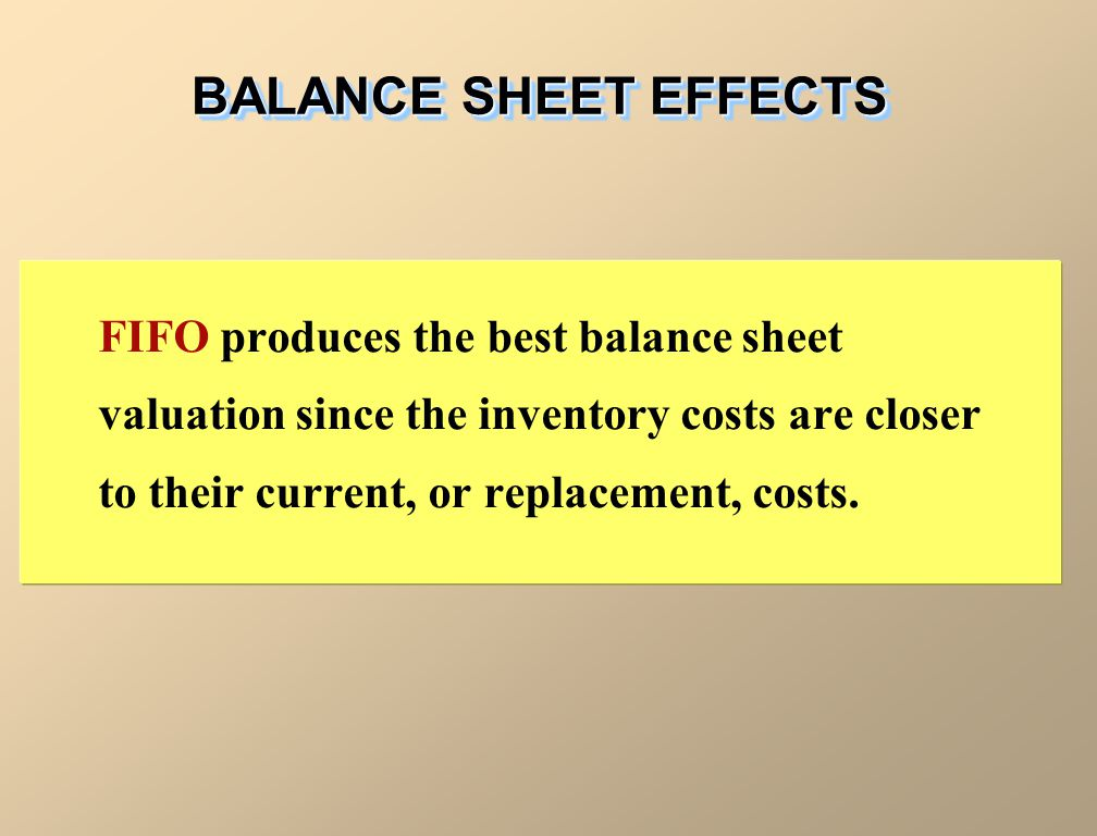 BALANCE SHEET EFFECTS FIFO produces the best balance sheet valuation since the inventory costs are closer to their current, or replacement, costs.