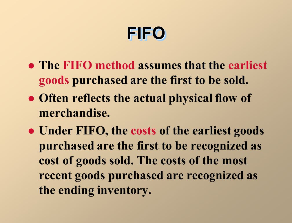 FIFO The FIFO method assumes that the earliest goods purchased are the first to be sold. Often reflects the actual physical flow of merchandise.