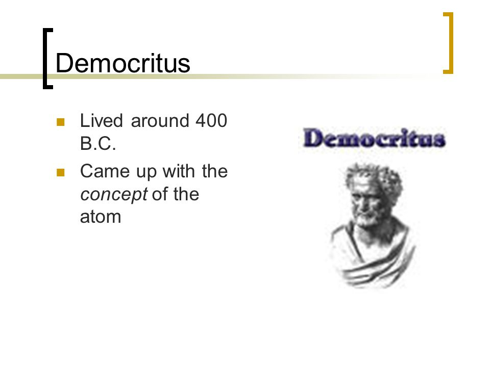 Democritus Lived around 400 B.C. Came up with the concept of the atom