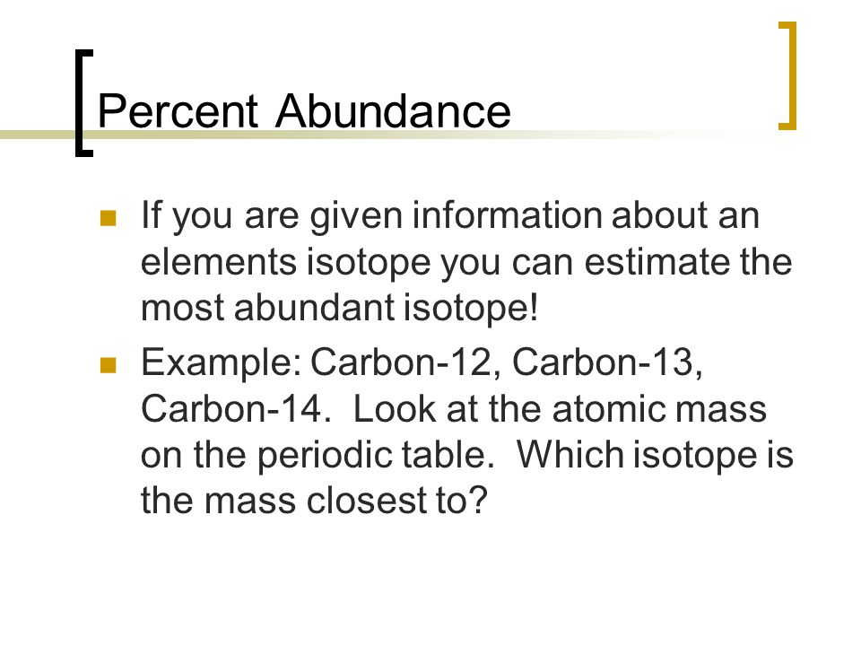 Percent Abundance If you are given information about an elements isotope you can estimate the most abundant isotope!