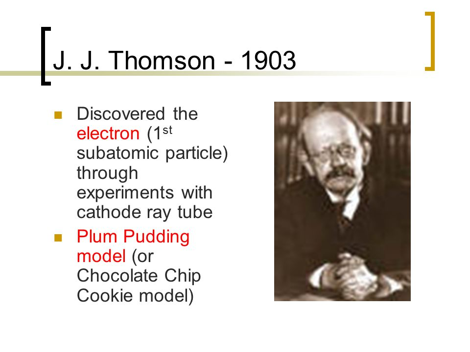 J. J. Thomson - 1903 Discovered the electron (1st subatomic particle) through experiments with cathode ray tube.