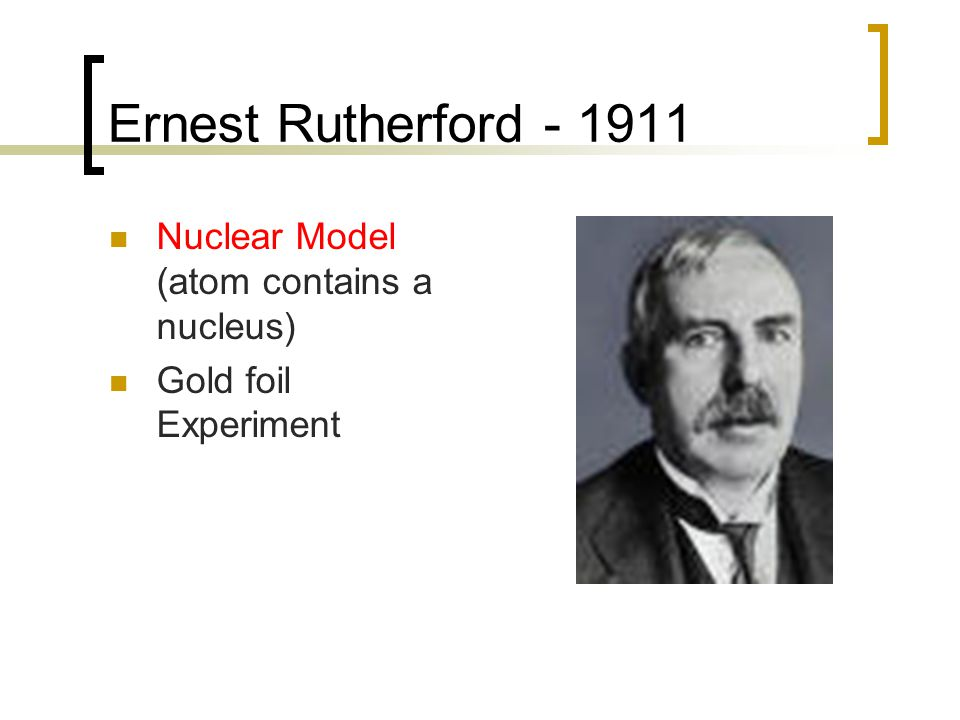 Ernest Rutherford - 1911 Nuclear Model (atom contains a nucleus)