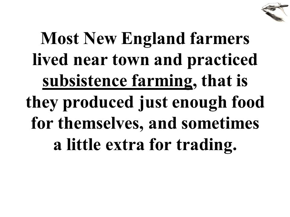 Most New England farmers lived near town and practiced subsistence farming, that is they produced just enough food for themselves, and sometimes a little extra for trading.