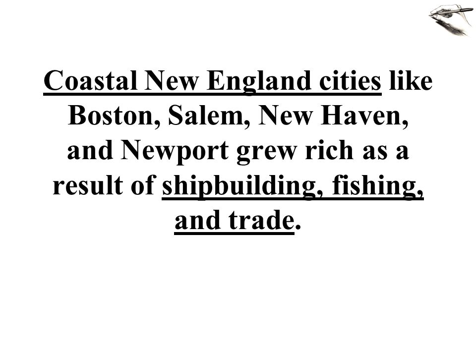 Coastal New England cities like Boston, Salem, New Haven, and Newport grew rich as a result of shipbuilding, fishing, and trade.