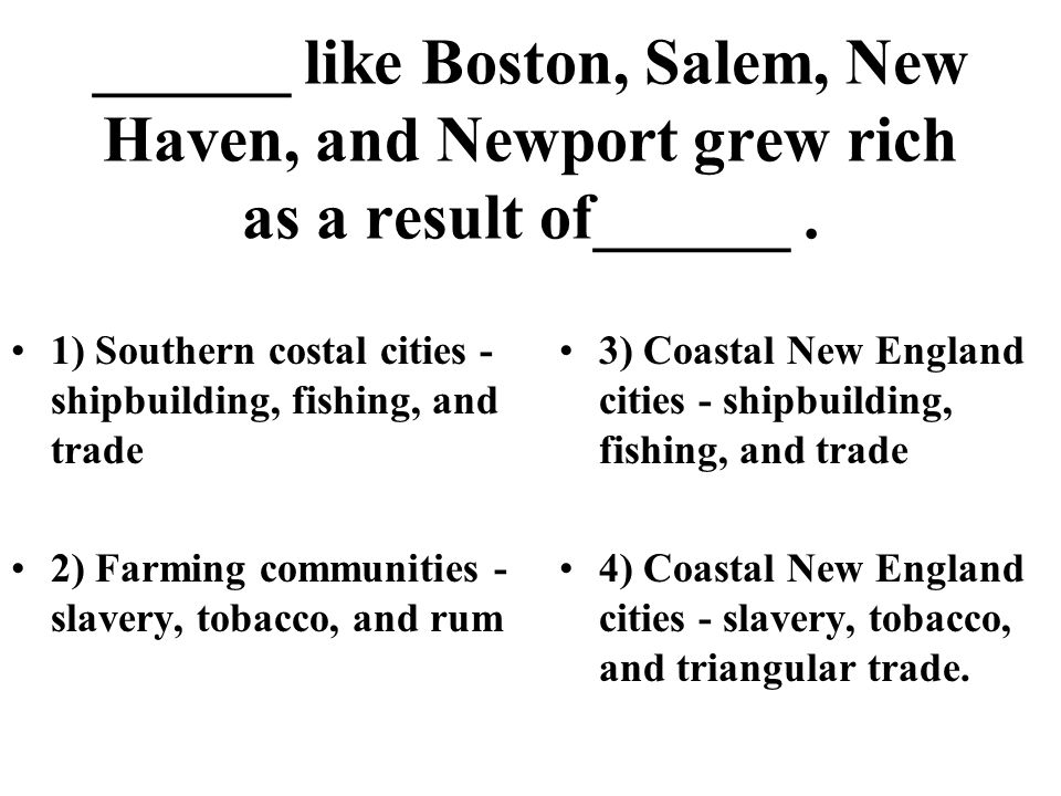 ______ like Boston, Salem, New Haven, and Newport grew rich as a result of______ .