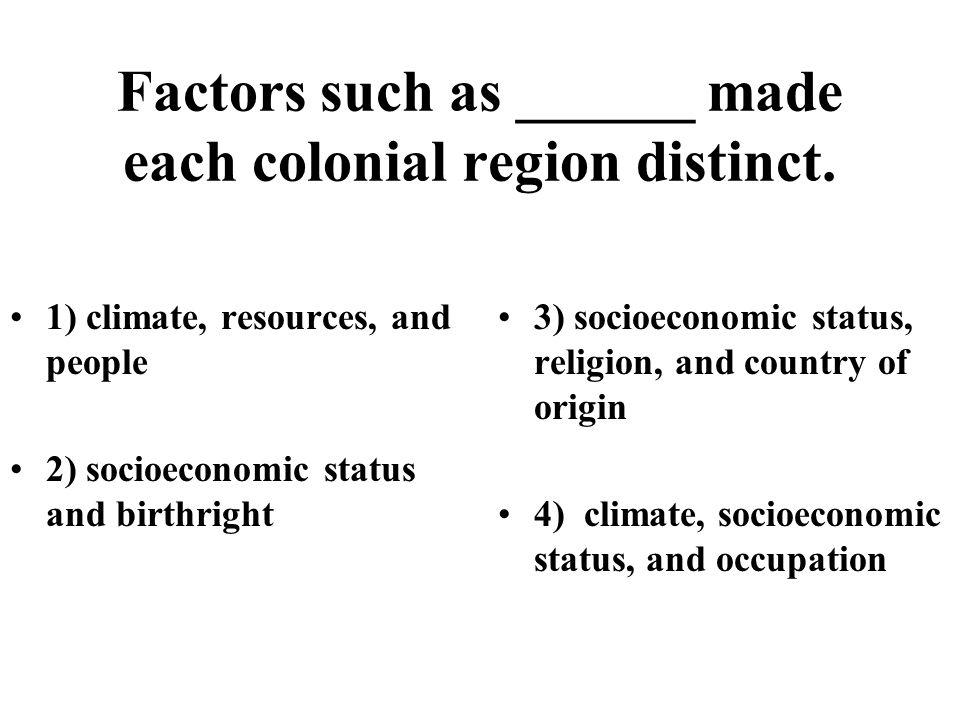 Factors such as ______ made each colonial region distinct.