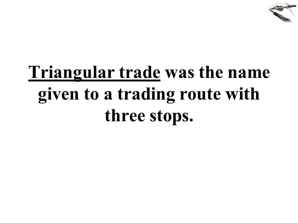 Triangular trade was the name given to a trading route with three stops.