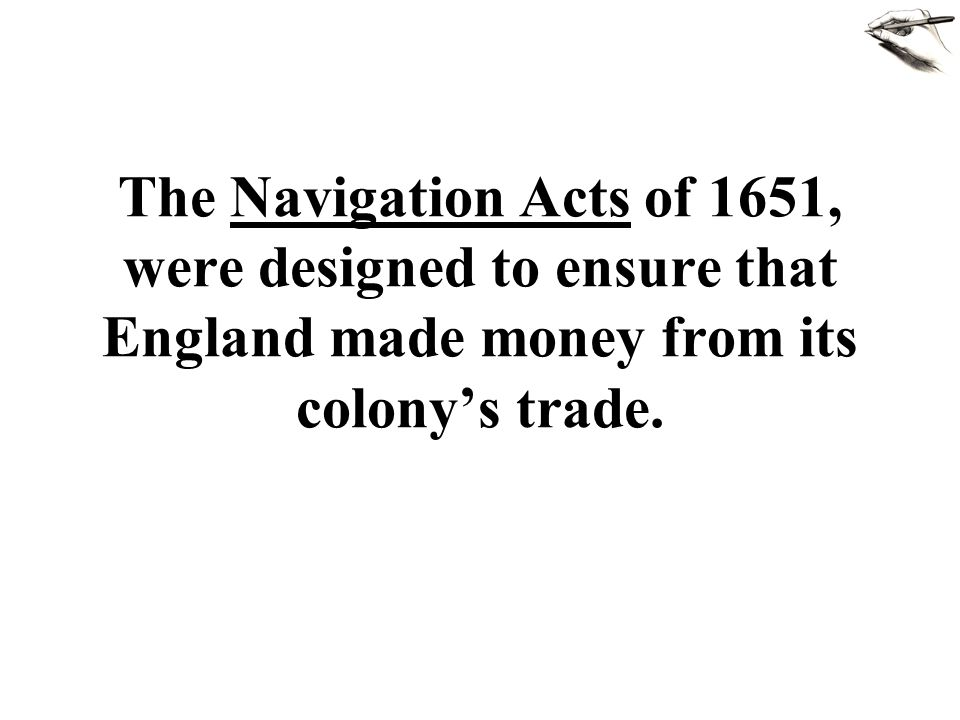 The Navigation Acts of 1651, were designed to ensure that England made money from its colony's trade.