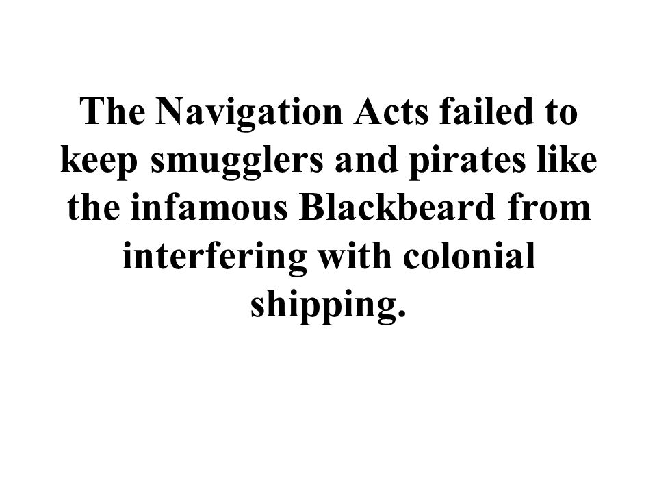 The Navigation Acts failed to keep smugglers and pirates like the infamous Blackbeard from interfering with colonial shipping.