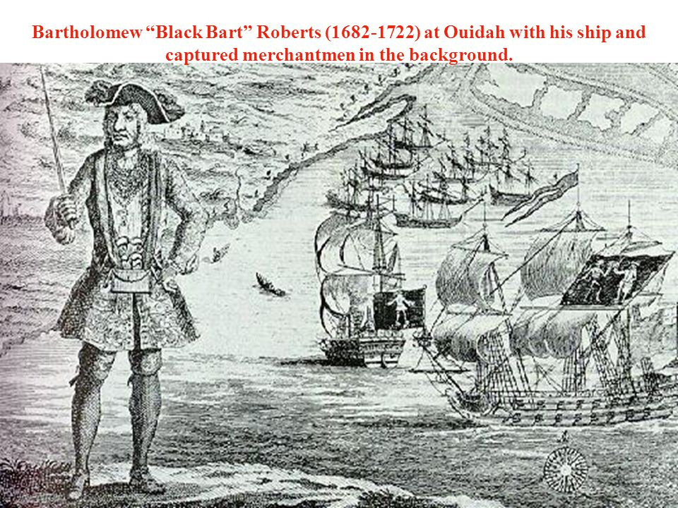 Bartholomew Black Bart Roberts (1682-1722) at Ouidah with his ship and captured merchantmen in the background.