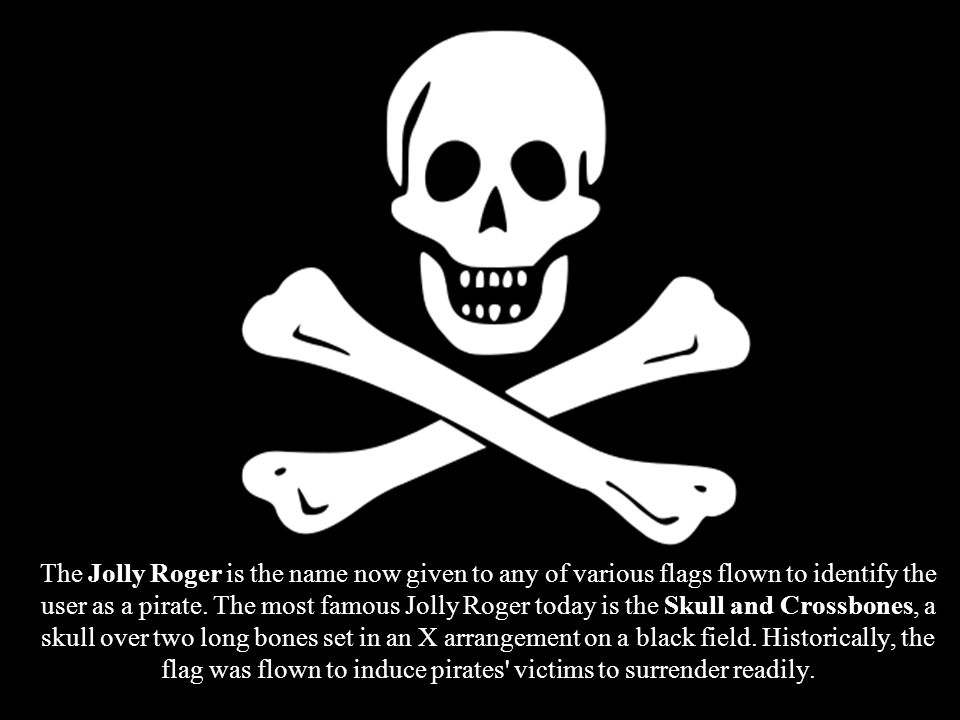 The Jolly Roger is the name now given to any of various flags flown to identify the user as a pirate.