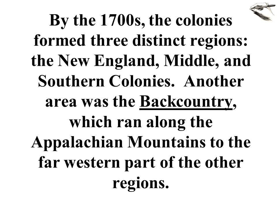 By the 1700s, the colonies formed three distinct regions: the New England, Middle, and Southern Colonies.