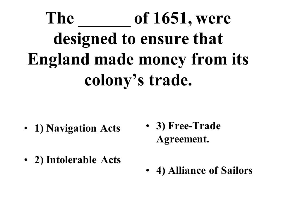 The ______ of 1651, were designed to ensure that England made money from its colony's trade.