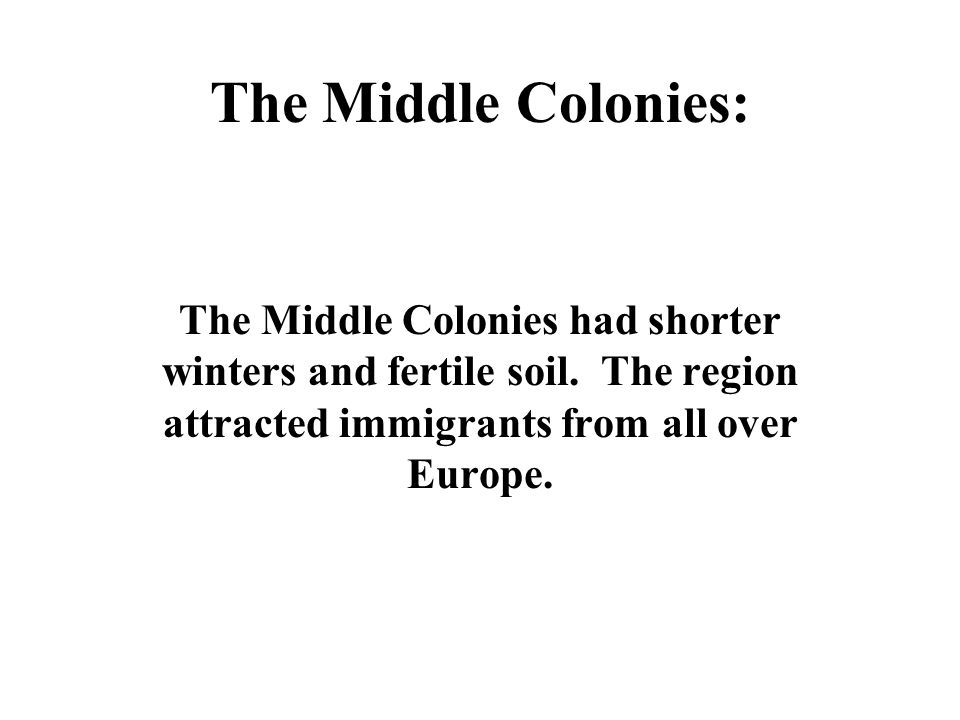 The Middle Colonies: The Middle Colonies had shorter winters and fertile soil.