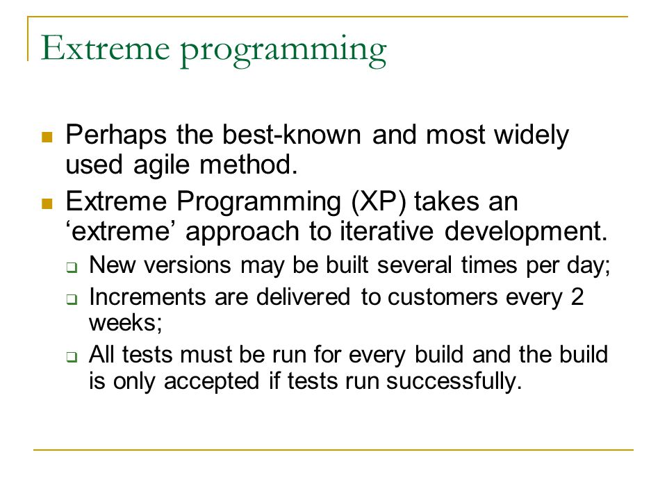 Extreme programming Perhaps the best-known and most widely used agile method.