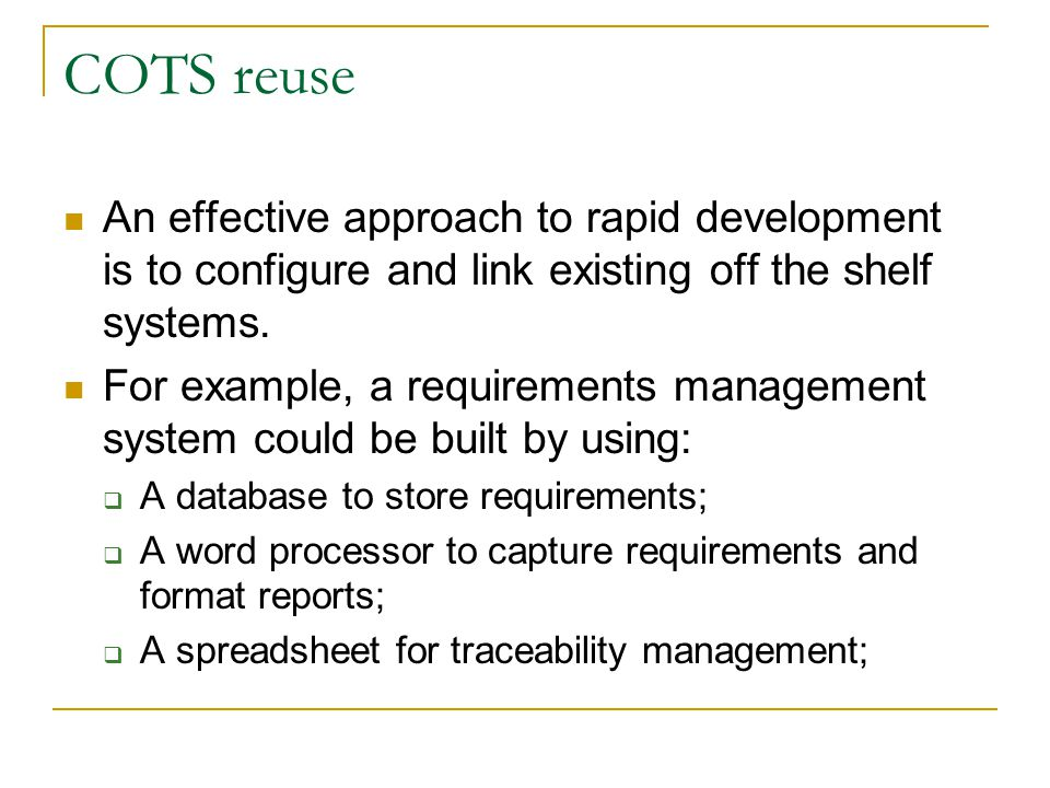 COTS reuse An effective approach to rapid development is to configure and link existing off the shelf systems.