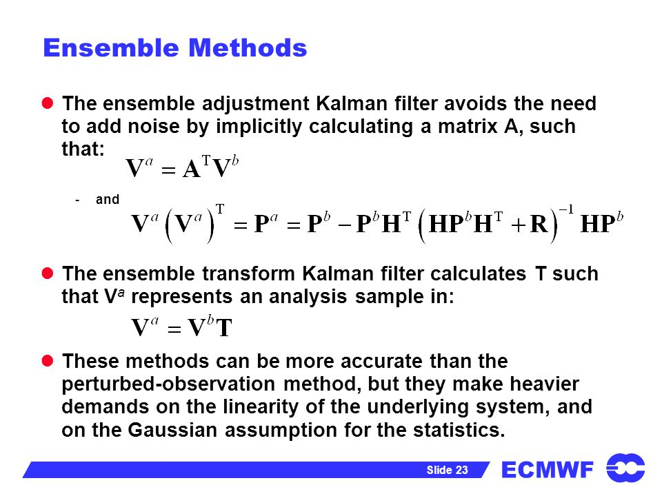 Ensemble Methods The ensemble adjustment Kalman filter avoids the need to add noise by implicitly calculating a matrix A, such that: