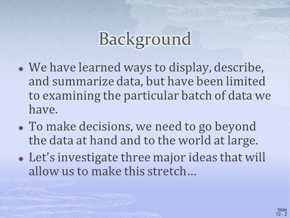 Background We have learned ways to display, describe, and summarize data, but have been limited to examining the particular batch of data we have.