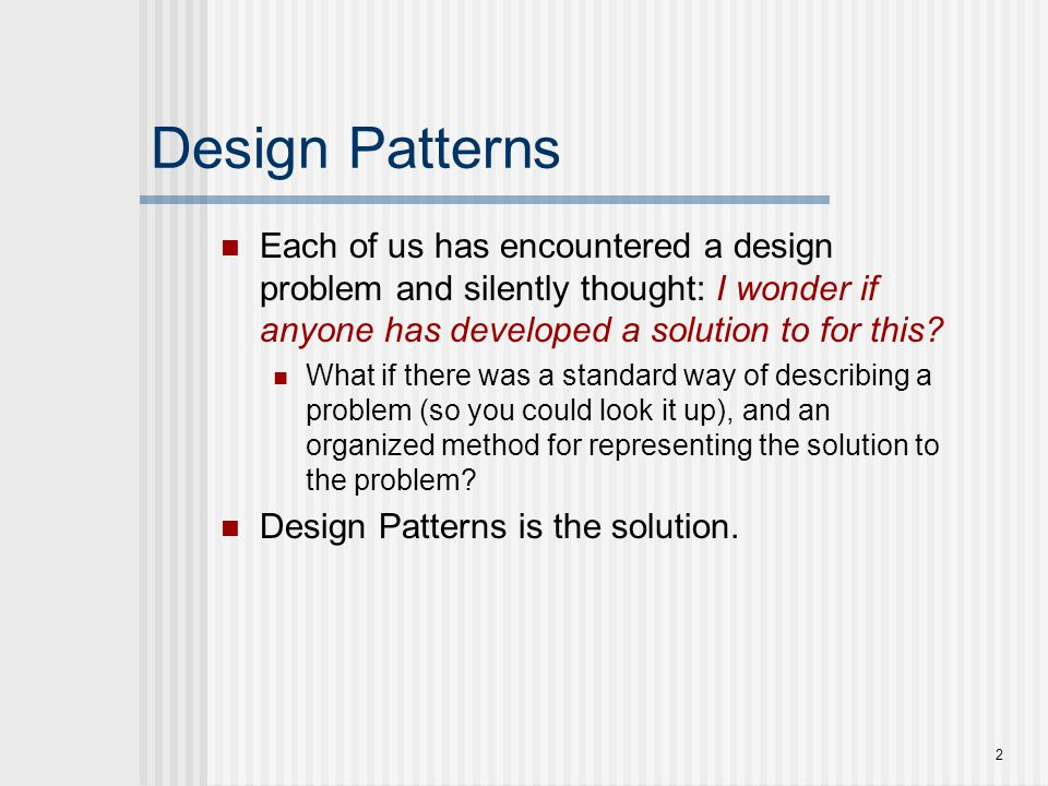 Design Patterns Each of us has encountered a design problem and silently thought: I wonder if anyone has developed a solution to for this
