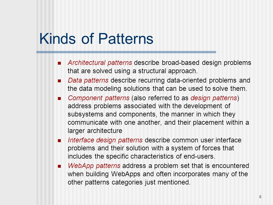 Kinds of Patterns Architectural patterns describe broad-based design problems that are solved using a structural approach.