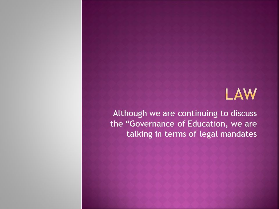 Law Although we are continuing to discuss the Governance of Education, we are talking in terms of legal mandates.