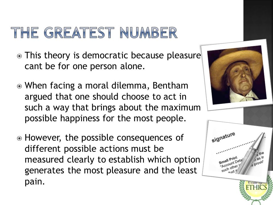 The greatest number This theory is democratic because pleasure cant be for one person alone.