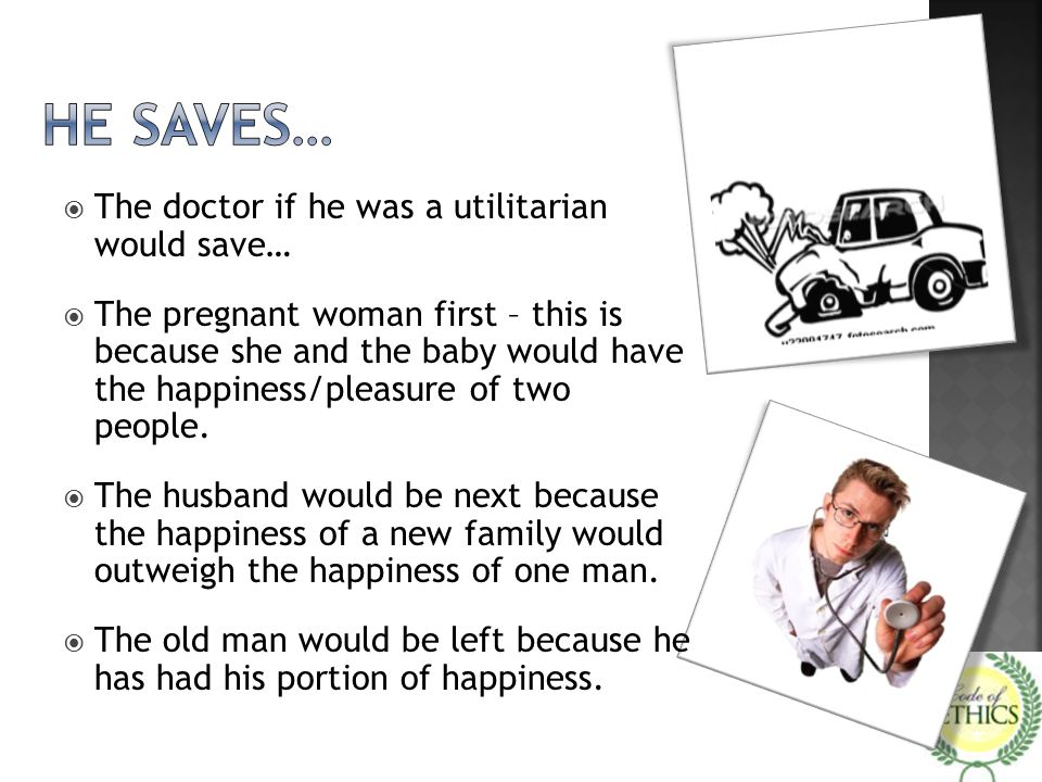 He saves… The doctor if he was a utilitarian would save…