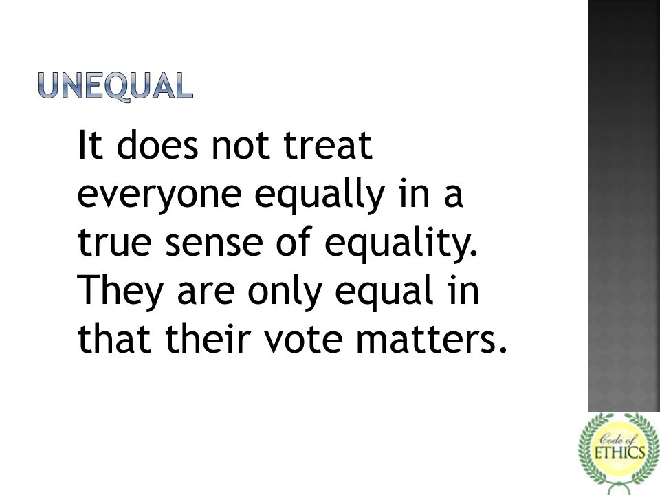 unequal It does not treat everyone equally in a true sense of equality.