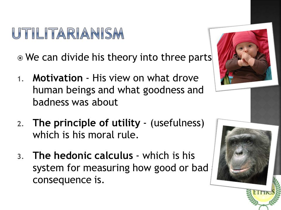utilitarianism We can divide his theory into three parts: