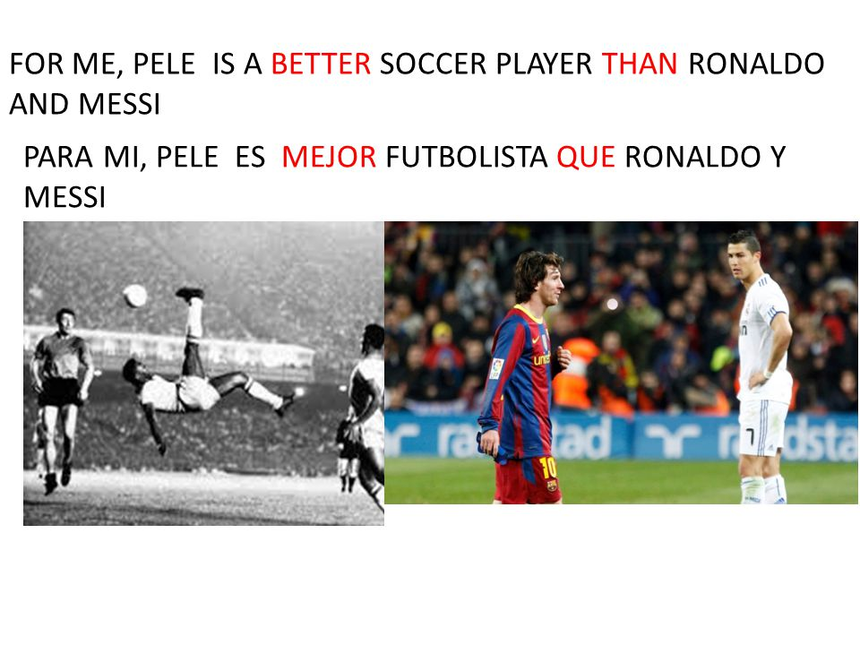 FOR ME, PELE IS A BETTER SOCCER PLAYER THAN RONALDO AND MESSI