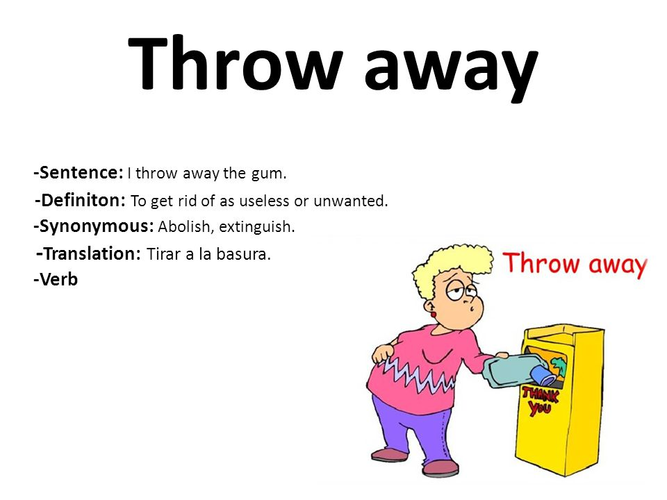 Throw away -Definiton: To get rid of as useless or unwanted.