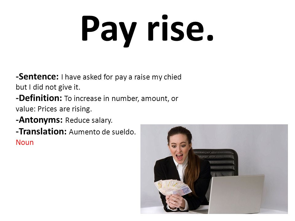 Pay rise. -Sentence: I have asked for pay a raise my chied but I did not give it.