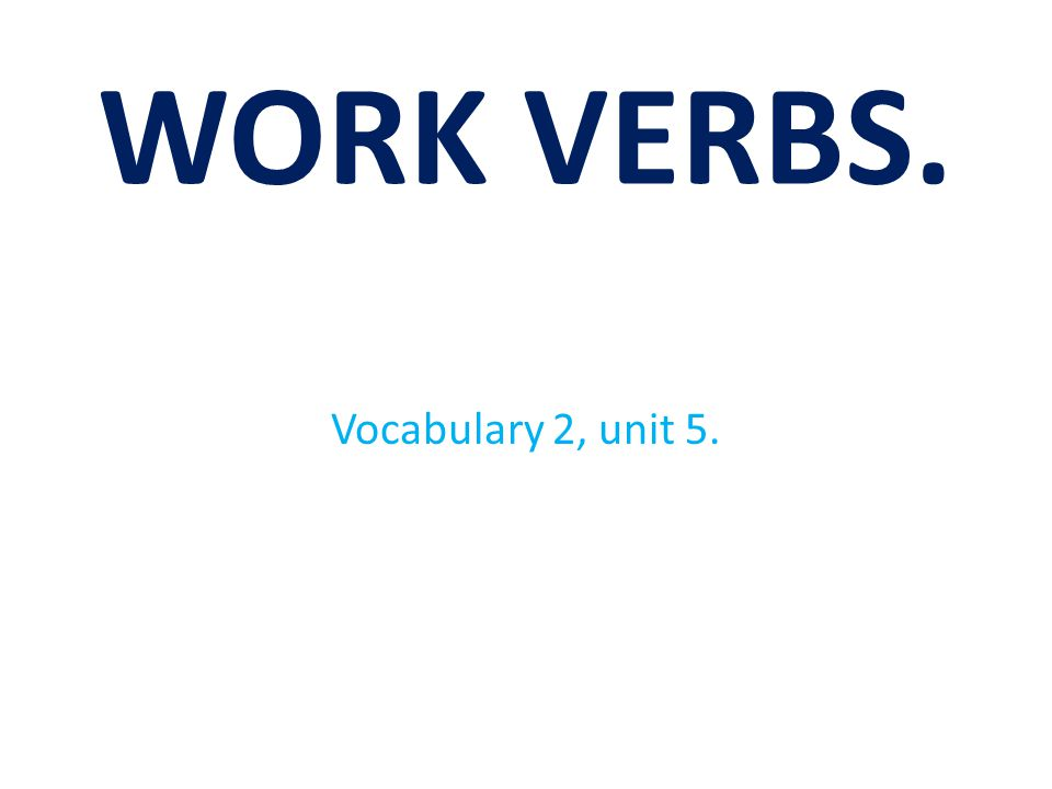 WORK VERBS. Vocabulary 2, unit 5.