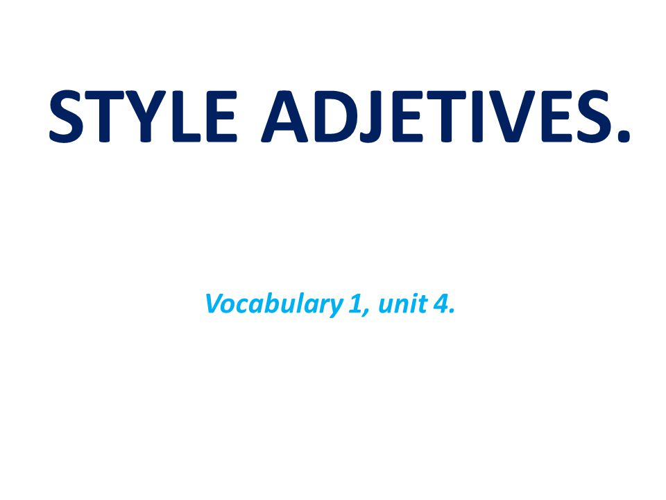 STYLE ADJETIVES. Vocabulary 1, unit 4.