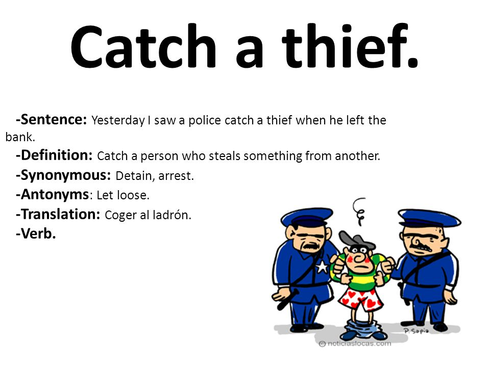 Catch a thief. -Sentence: Yesterday I saw a police catch a thief when he left the bank.